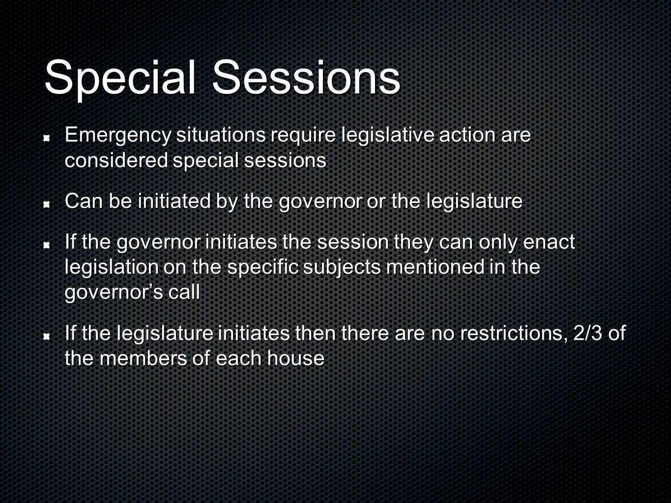 Special Sessions Emergency situations require legislative action are considered special sessions Can be initiated by the governor or the legislature If the governor initiates the session they can only enact legislation on the specific subjects mentioned in the governors call If the legislature initiates then there are no restrictions, 2/3 of the members of each house