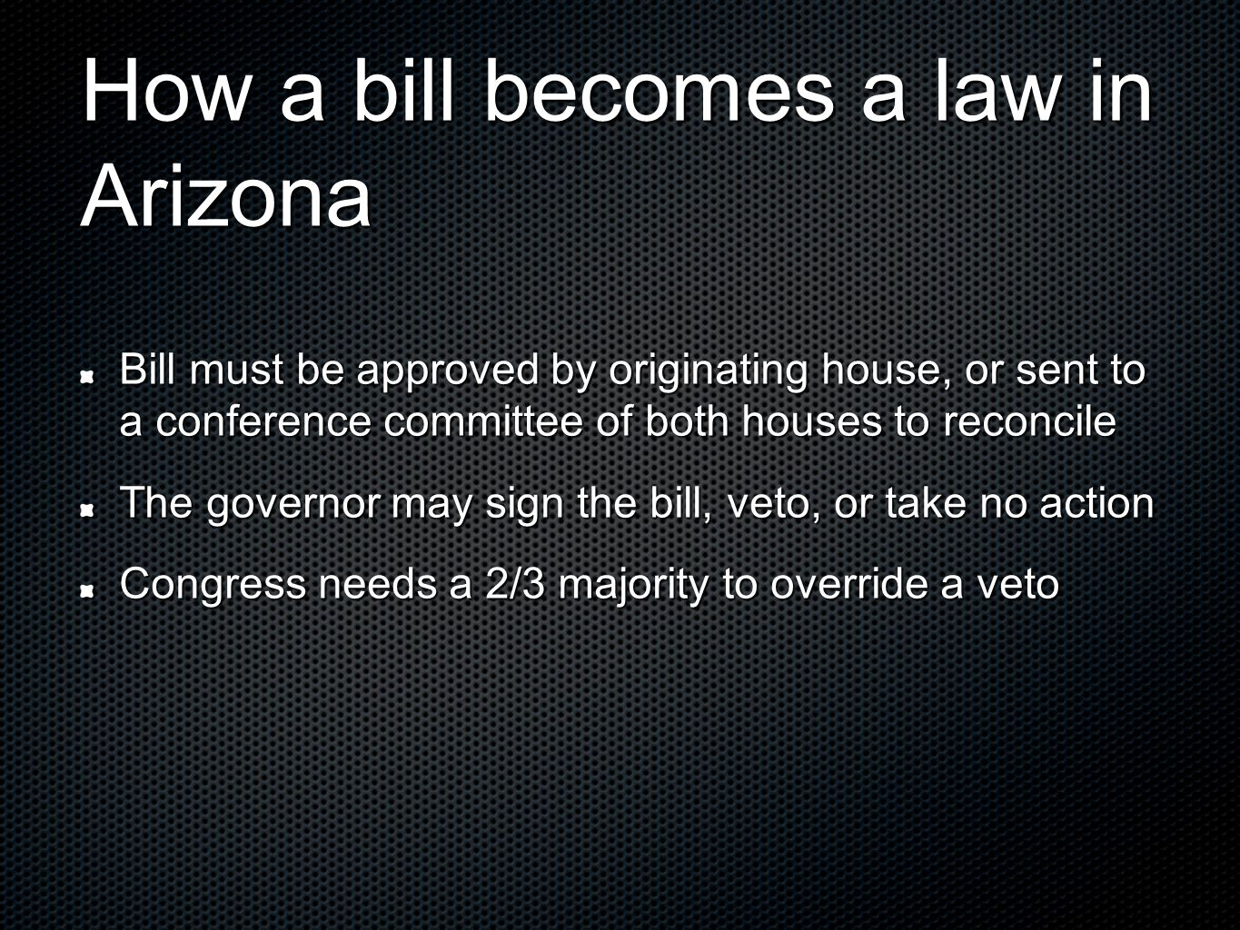 How a bill becomes a law in Arizona Bill must be approved by originating house, or sent to a conference committee of both houses to reconcile The governor may sign the bill, veto, or take no action Congress needs a 2/3 majority to override a veto
