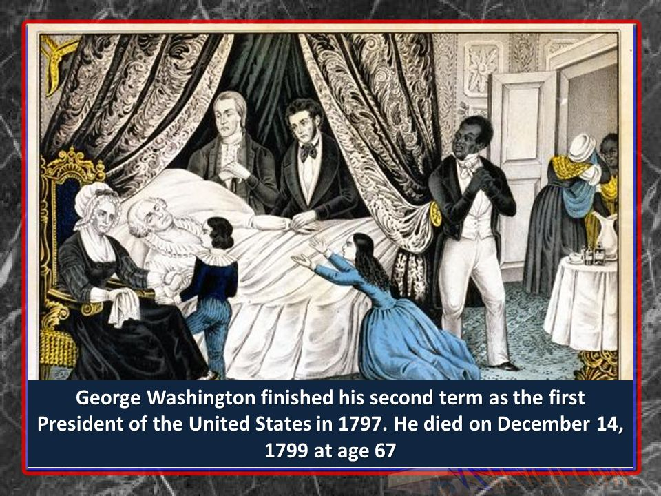 George Washington finished his second term as the first President of the United States in 1797. He died on December 14, 1799 at age 67