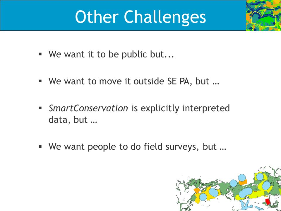Other Challenges We want it to be public but... We want to move it outside SE PA, but … SmartConservation is explicitly interpreted data, but … We wan
