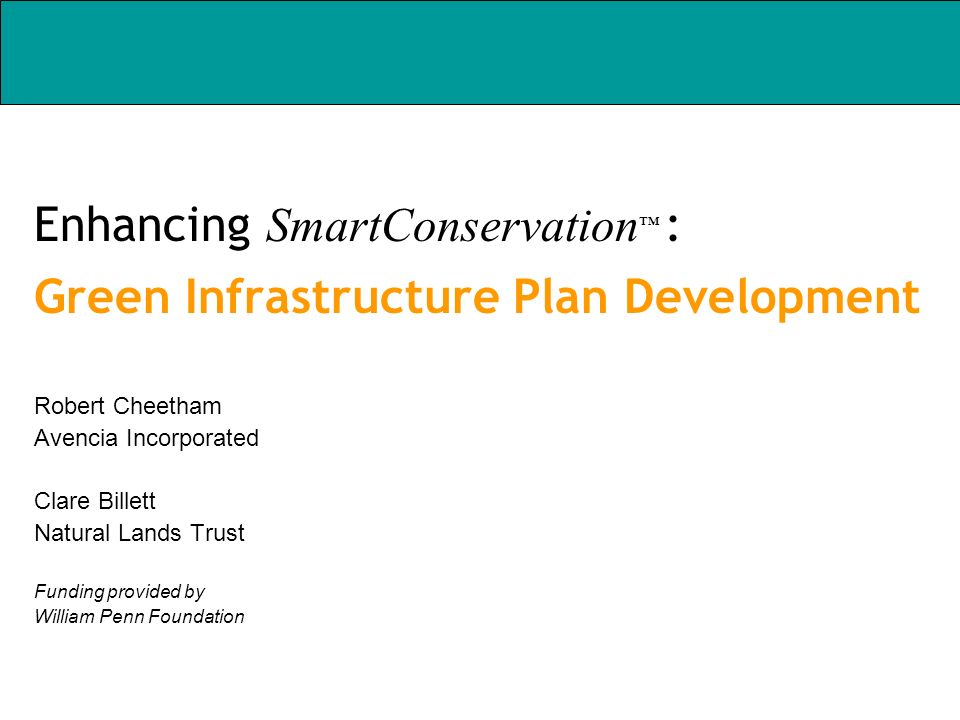 Enhancing SmartConservation : Green Infrastructure Plan Development Robert Cheetham Avencia Incorporated Clare Billett Natural Lands Trust Funding pro