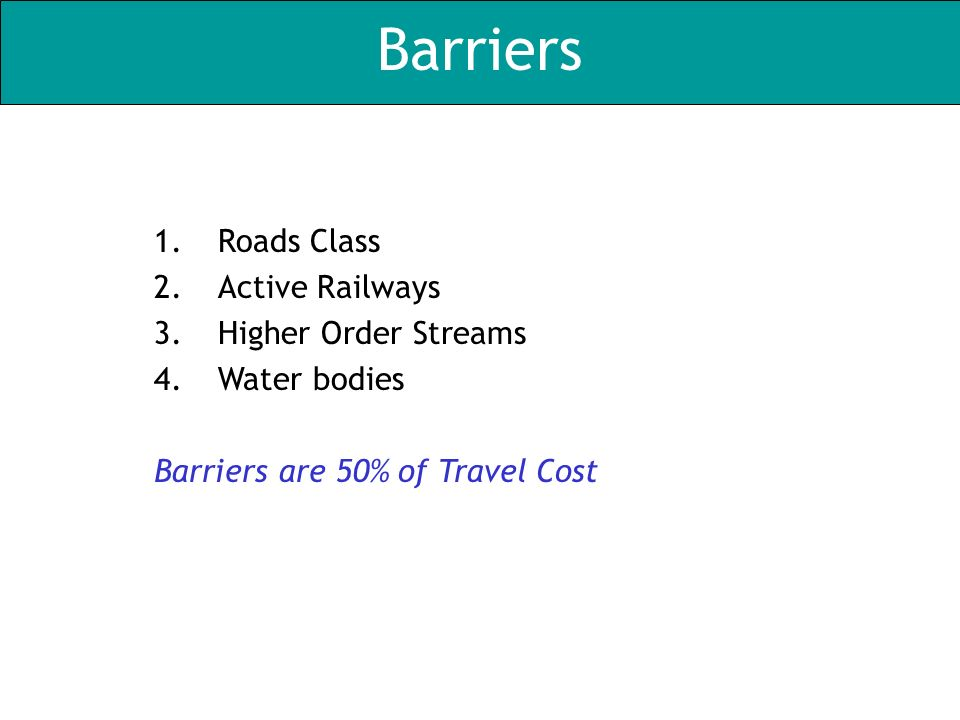 Barriers 1.Roads Class 2.Active Railways 3.Higher Order Streams 4.Water bodies Barriers are 50% of Travel Cost