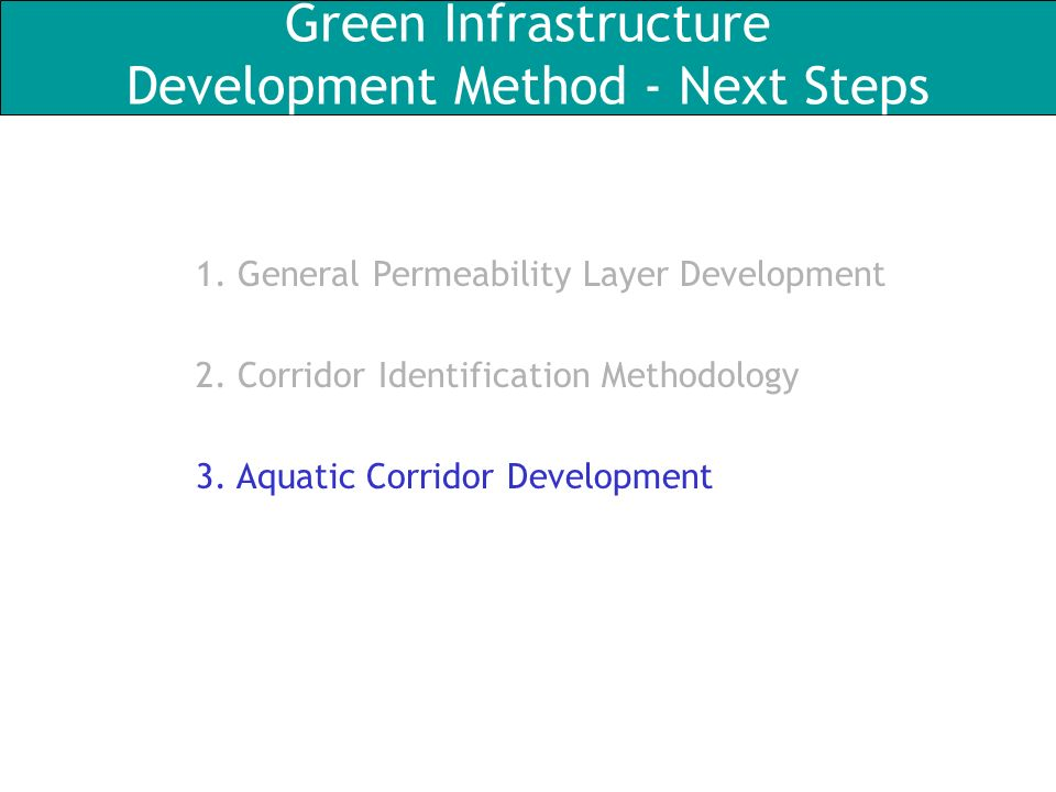 Green Infrastructure Development Method - Next Steps 1. General Permeability Layer Development 2. Corridor Identification Methodology 3. Aquatic Corri