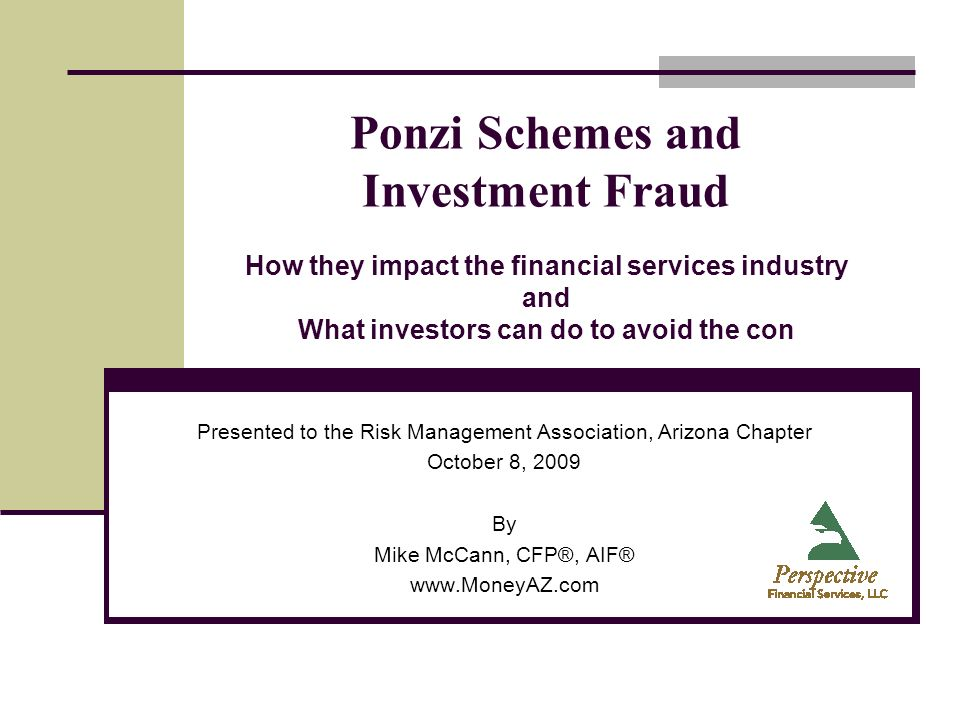 Ponzi Schemes and Investment Fraud How they impact the financial services industry and What investors can do to avoid the con Presented to the Risk Ma