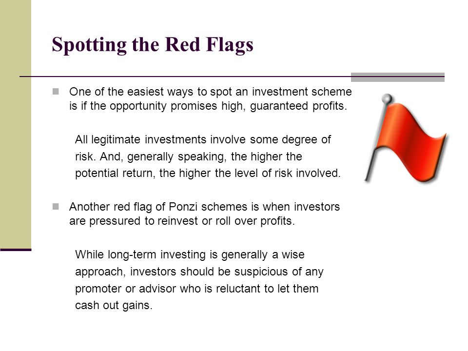 Spotting the Red Flags One of the easiest ways to spot an investment scheme is if the opportunity promises high, guaranteed profits. All legitimate in