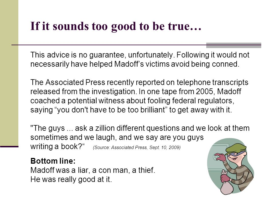 If it sounds too good to be true… This advice is no guarantee, unfortunately. Following it would not necessarily have helped Madoffs victims avoid bei