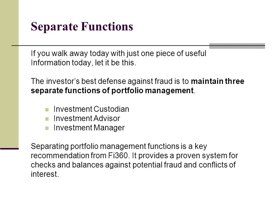 Separate Functions If you walk away today with just one piece of useful Information today, let it be this. The investors best defense against fraud is
