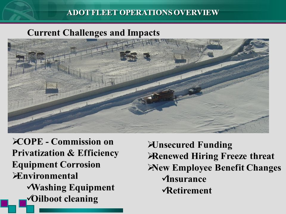 ADOT FLEET OPERATIONS OVERVIEW Current Challenges and Impacts COPE - Commission on Privatization & Efficiency Equipment Corrosion Environmental Washing Equipment Oilboot cleaning Unsecured Funding Renewed Hiring Freeze threat New Employee Benefit Changes Insurance Retirement