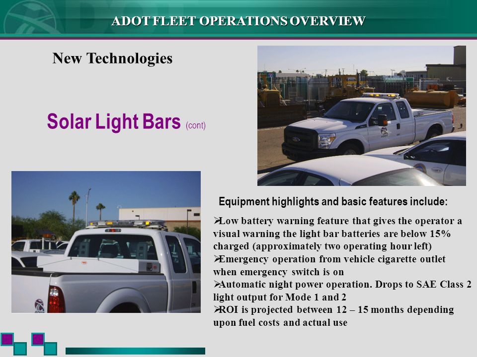ADOT FLEET OPERATIONS OVERVIEW New Technologies Solar Light Bars (cont) Equipment highlights and basic features include: Low battery warning feature that gives the operator a visual warning the light bar batteries are below 15% charged (approximately two operating hour left) Emergency operation from vehicle cigarette outlet when emergency switch is on Automatic night power operation.