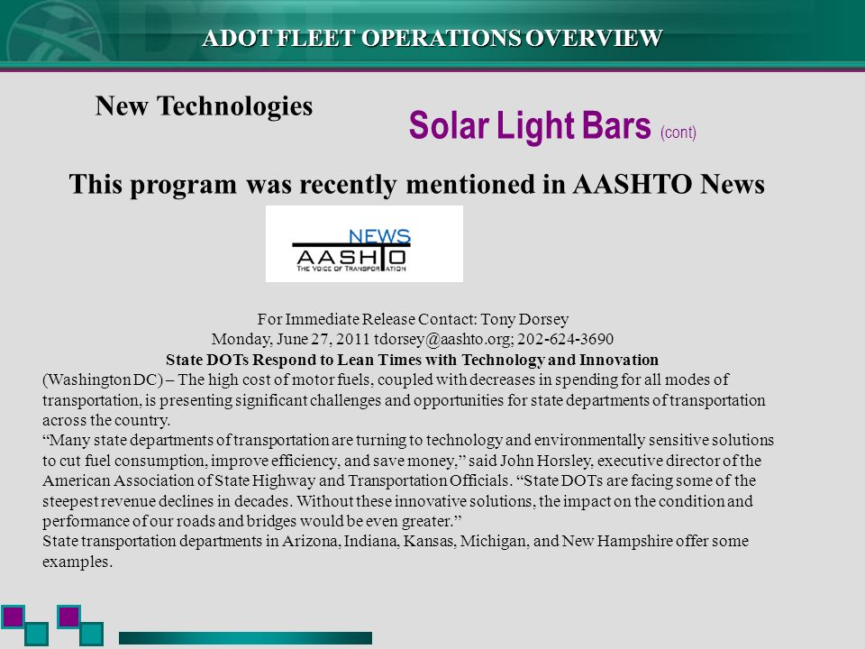 ADOT FLEET OPERATIONS OVERVIEW New Technologies Solar Light Bars (cont) This program was recently mentioned in AASHTO News For Immediate Release Contact: Tony Dorsey Monday, June 27, 2011 tdorsey@aashto.org; 202-624-3690 State DOTs Respond to Lean Times with Technology and Innovation (Washington DC) – The high cost of motor fuels, coupled with decreases in spending for all modes of transportation, is presenting significant challenges and opportunities for state departments of transportation across the country.