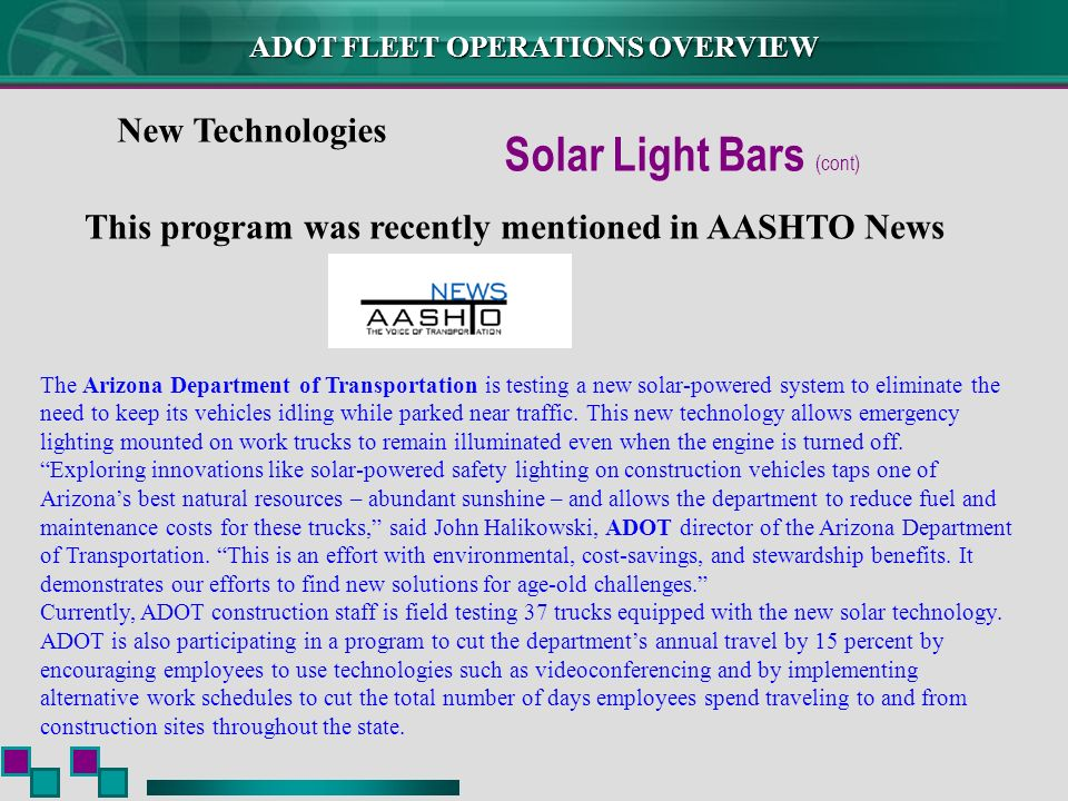 ADOT FLEET OPERATIONS OVERVIEW New Technologies Solar Light Bars (cont) This program was recently mentioned in AASHTO News The Arizona Department of Transportation is testing a new solar-powered system to eliminate the need to keep its vehicles idling while parked near traffic.