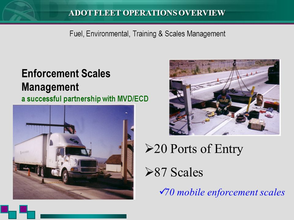ADOT FLEET OPERATIONS OVERVIEW Enforcement Scales Management a successful partnership with MVD/ECD Fuel, Environmental, Training & Scales Management 20 Ports of Entry 87 Scales 70 mobile enforcement scales