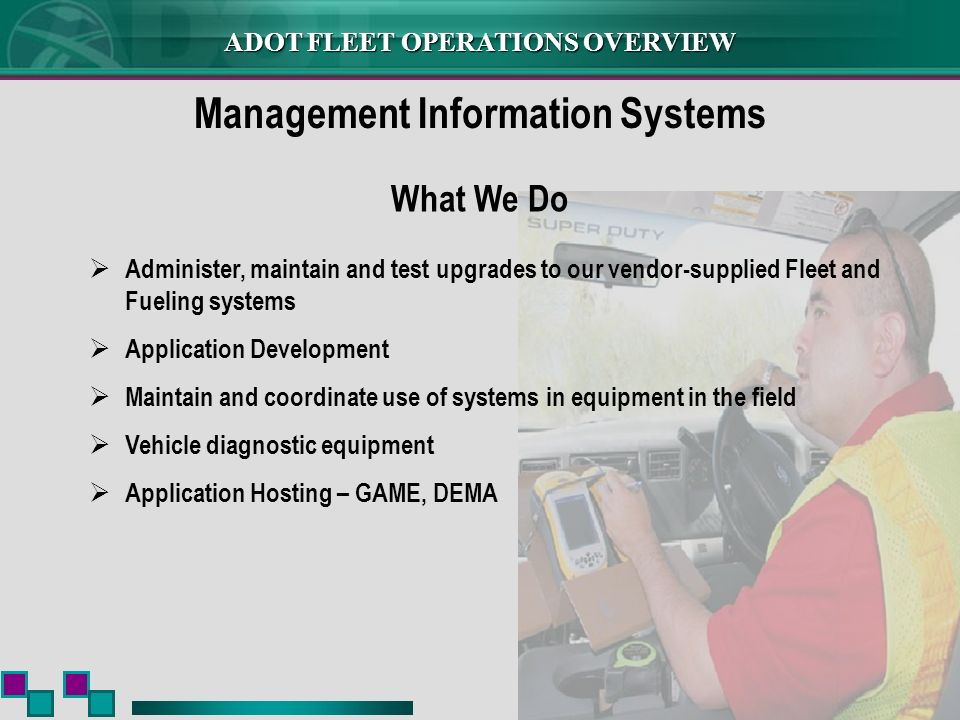ADOT FLEET OPERATIONS OVERVIEW Management Information Systems Administer, maintain and test upgrades to our vendor-supplied Fleet and Fueling systems