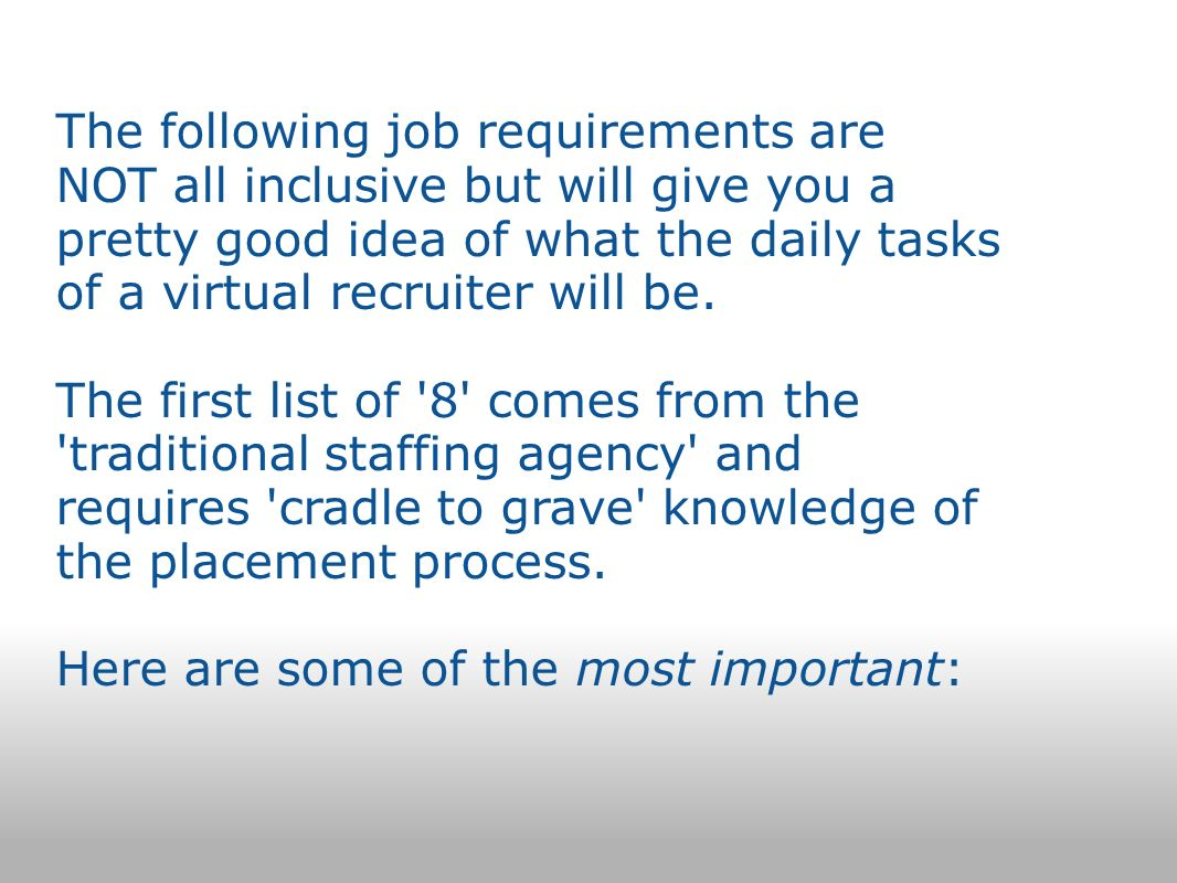 The following job requirements are NOT all inclusive but will give you a pretty good idea of what the daily tasks of a virtual recruiter will be.
