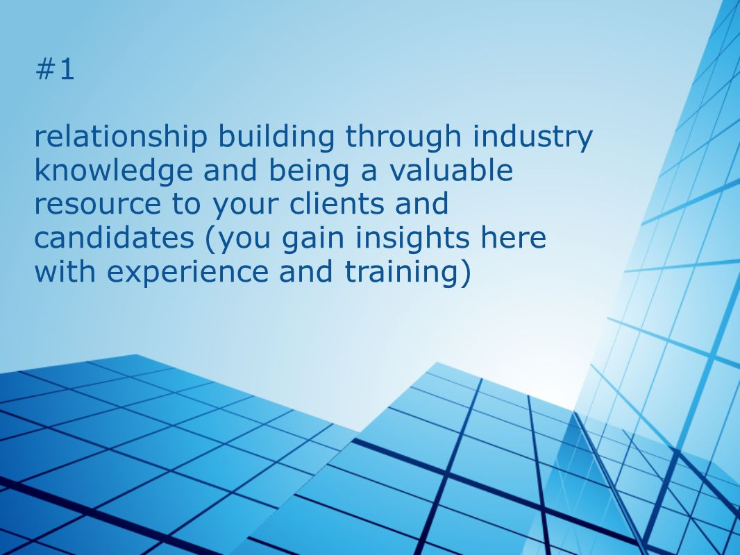#1 relationship building through industry knowledge and being a valuable resource to your clients and candidates (you gain insights here with experience and training)