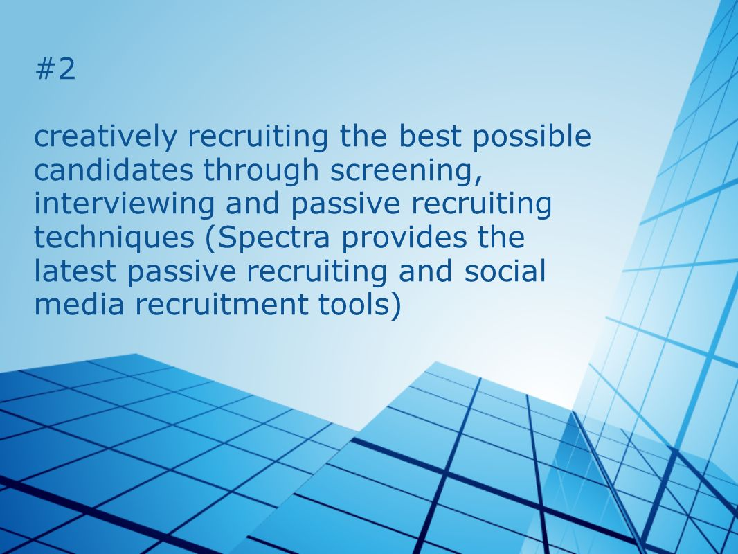 #2 creatively recruiting the best possible candidates through screening, interviewing and passive recruiting techniques (Spectra provides the latest p