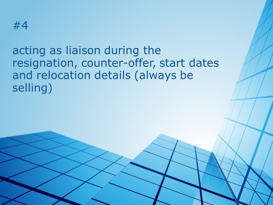 #4 acting as liaison during the resignation, counter-offer, start dates and relocation details (always be selling)