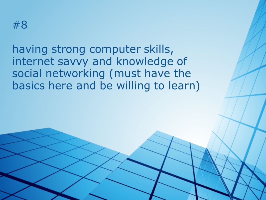 #8 having strong computer skills, internet savvy and knowledge of social networking (must have the basics here and be willing to learn)