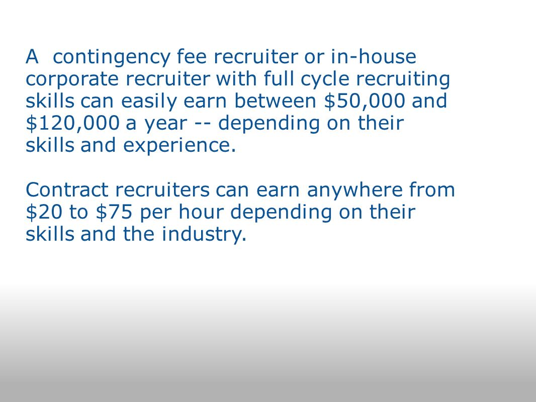 A contingency fee recruiter or in-house corporate recruiter with full cycle recruiting skills can easily earn between $50,000 and $120,000 a year -- depending on their skills and experience.