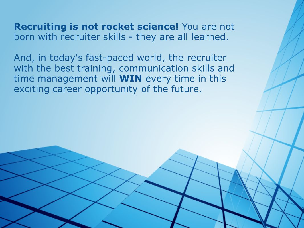 Recruiting is not rocket science! You are not born with recruiter skills - they are all learned. And, in today's fast-paced world, the recruiter with