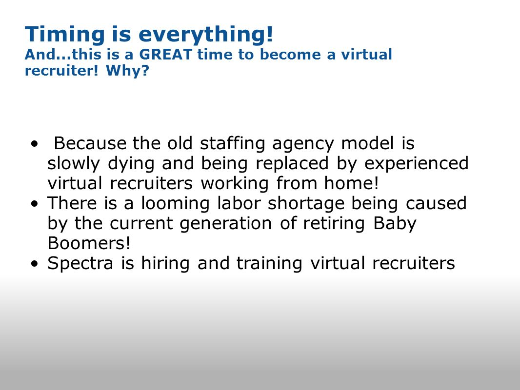 Timing is everything! And...this is a GREAT time to become a virtual recruiter! Why? Because the old staffing agency model is slowly dying and being r