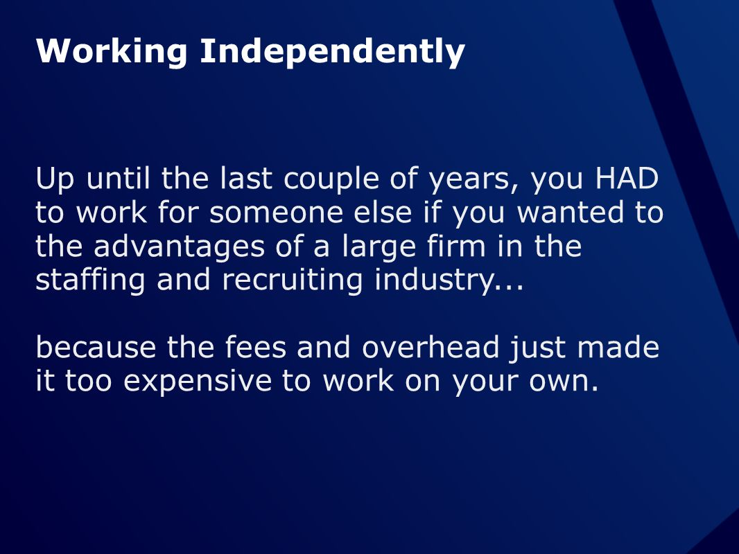 Working Independently Up until the last couple of years, you HAD to work for someone else if you wanted to the advantages of a large firm in the staff