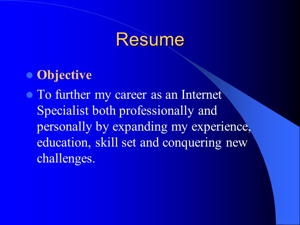 Resume Objective To further my career as an Internet Specialist both professionally and personally by expanding my experience, education, skill set an