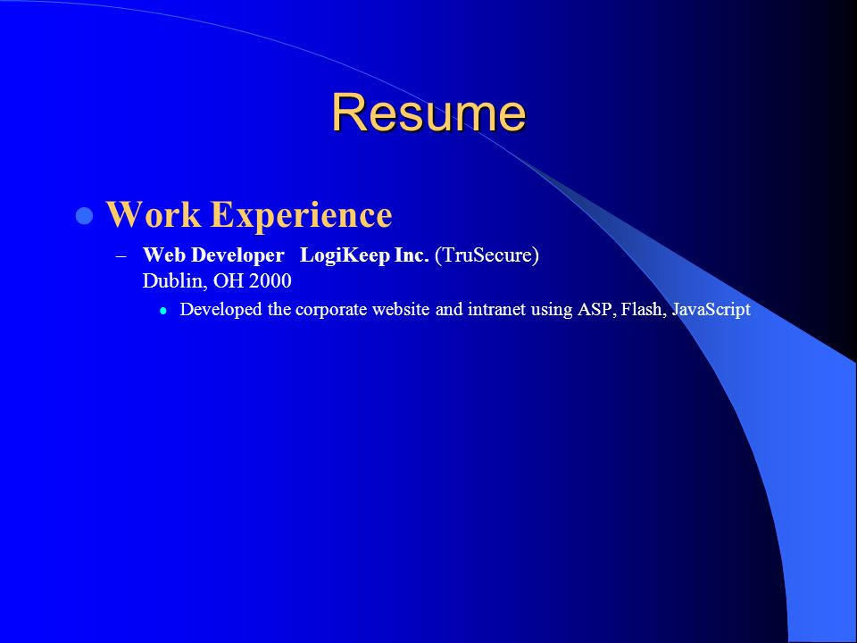 Resume Work Experience – Web Developer LogiKeep Inc. (TruSecure) Dublin, OH 2000 Developed the corporate website and intranet using ASP, Flash, JavaSc