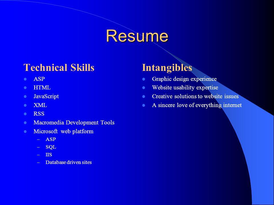 Resume Technical Skills ASP HTML JavaScript XML RSS Macromedia Development Tools Microsoft web platform – ASP – SQL – IIS – Database driven sites Inta