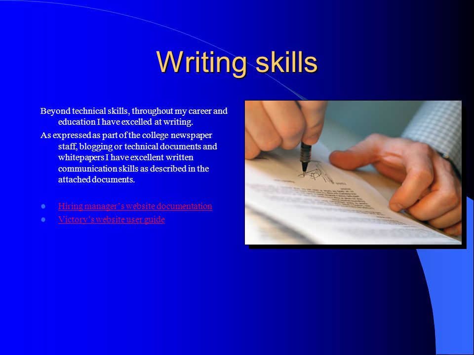 Writing skills Beyond technical skills, throughout my career and education I have excelled at writing. As expressed as part of the college newspaper s