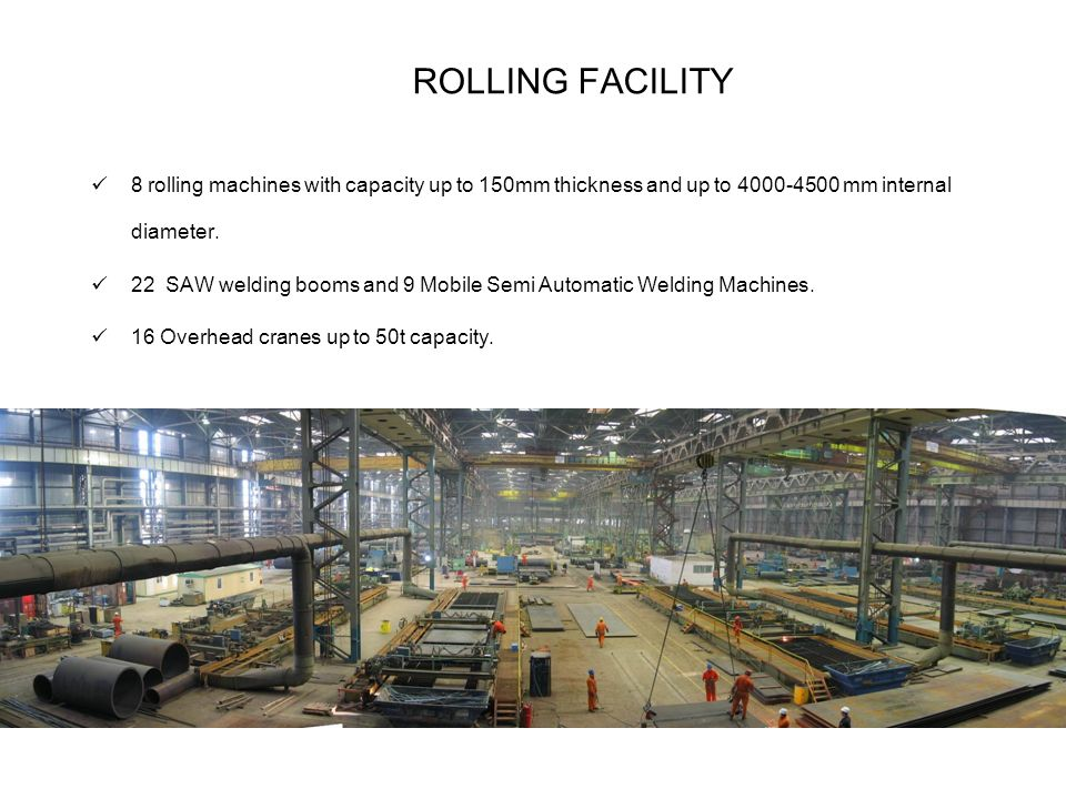 ROLLING FACILITY 8 rolling machines with capacity up to 150mm thickness and up to mm internal diameter.