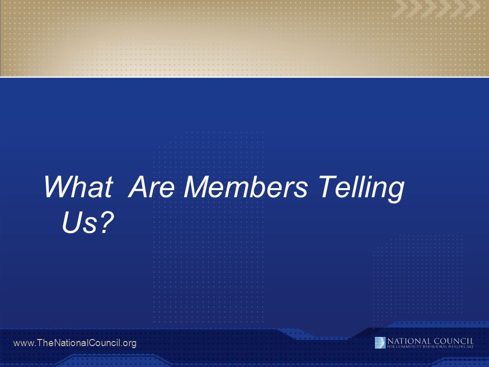 www.TheNationalCouncil.org What Are Members Telling Us?