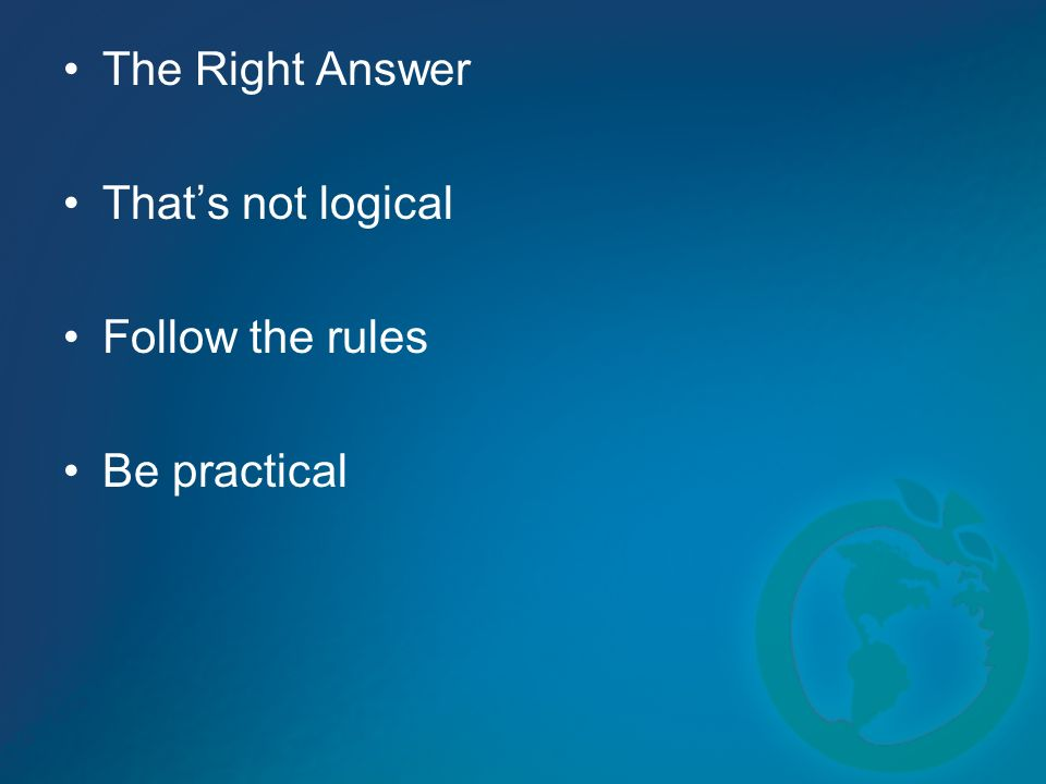 The Right Answer Thats not logical Follow the rules Be practical