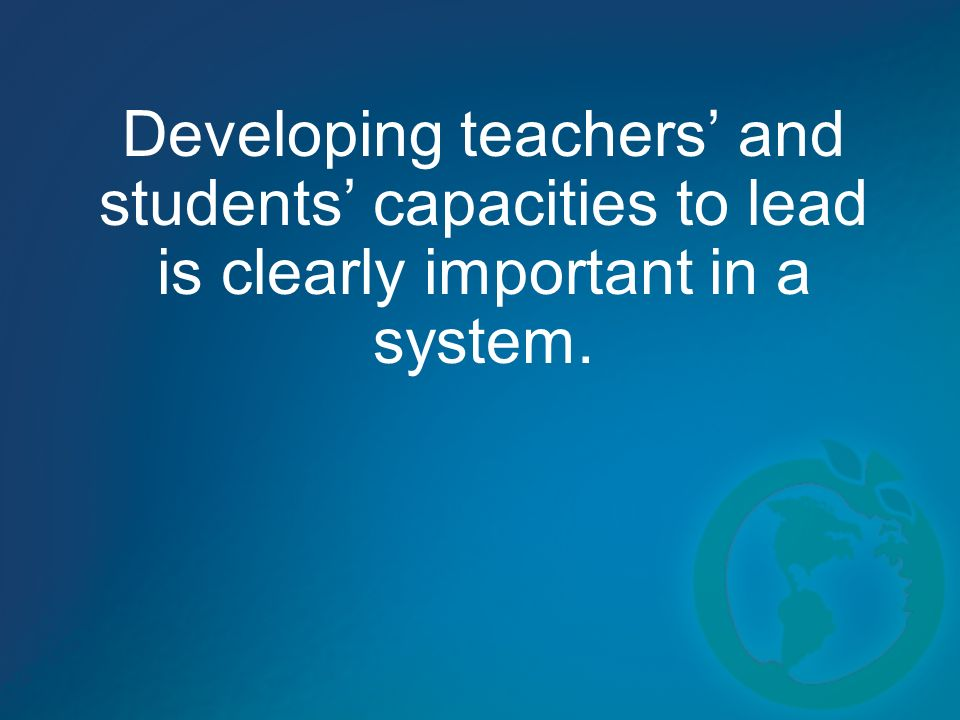 Developing teachers and students capacities to lead is clearly important in a system.