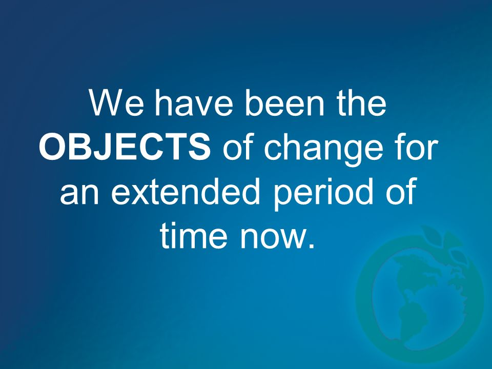 We have been the OBJECTS of change for an extended period of time now.
