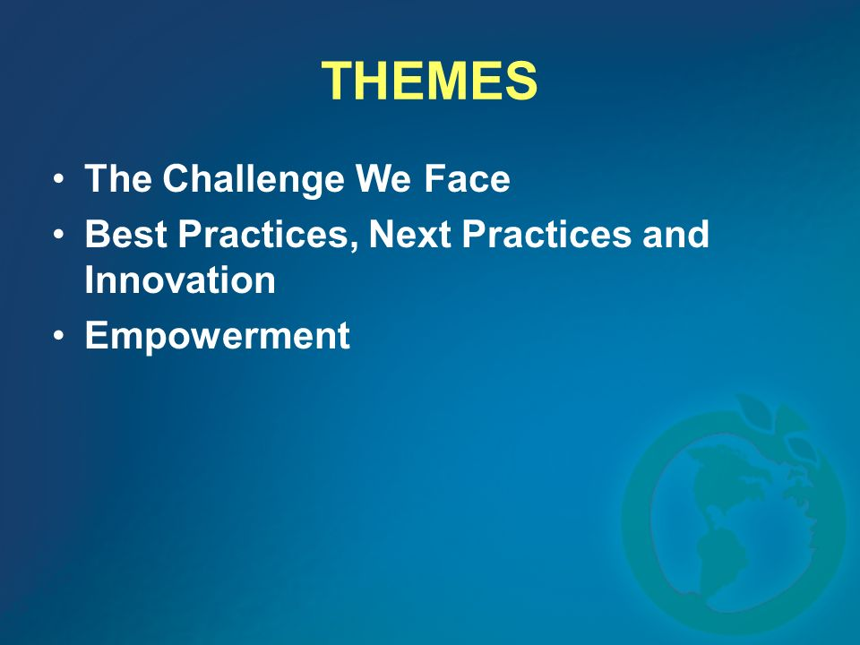 THEMES The Challenge We Face Best Practices, Next Practices and Innovation Empowerment
