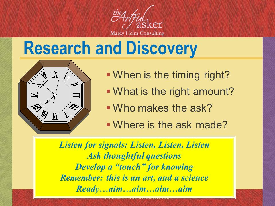 ©The Artful Asker 2013 Marcy Heim Research and Discovery When is the timing right? What is the right amount? Who makes the ask? Where is the ask made?