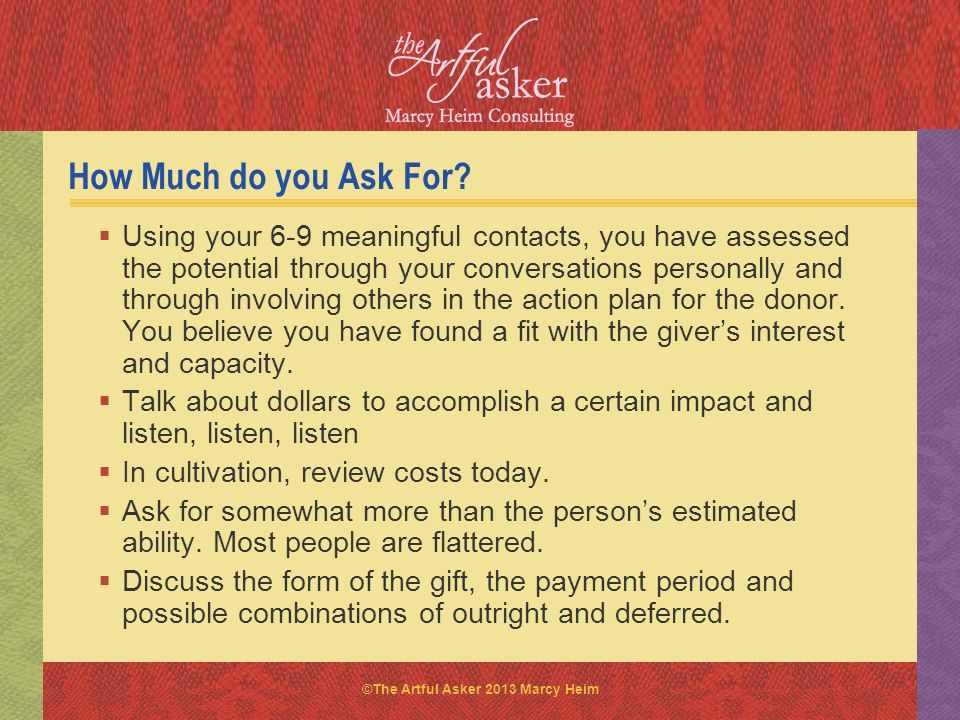 ©The Artful Asker 2013 Marcy Heim How Much do you Ask For? Using your 6-9 meaningful contacts, you have assessed the potential through your conversati