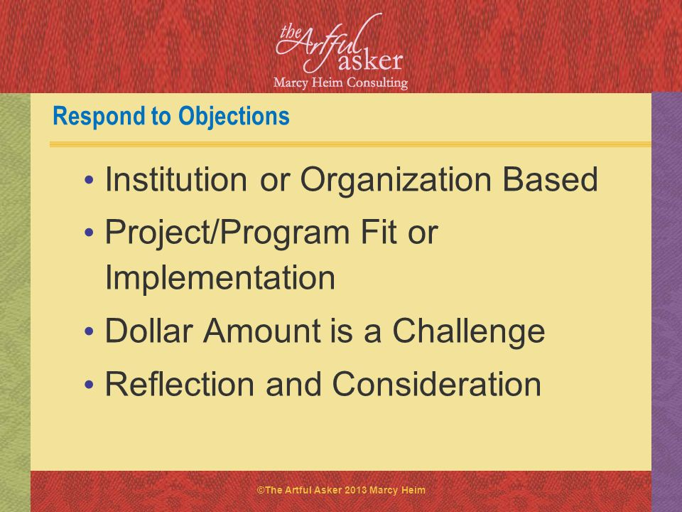 ©The Artful Asker 2013 Marcy Heim Respond to Objections Institution or Organization Based Project/Program Fit or Implementation Dollar Amount is a Cha