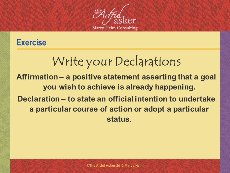 ©The Artful Asker 2013 Marcy Heim Exercise Write your Declarations Affirmation – a positive statement asserting that a goal you wish to achieve is alr