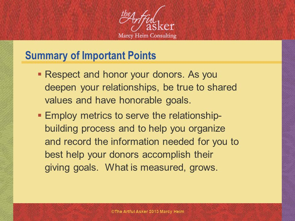 ©The Artful Asker 2013 Marcy Heim Summary of Important Points Respect and honor your donors. As you deepen your relationships, be true to shared value