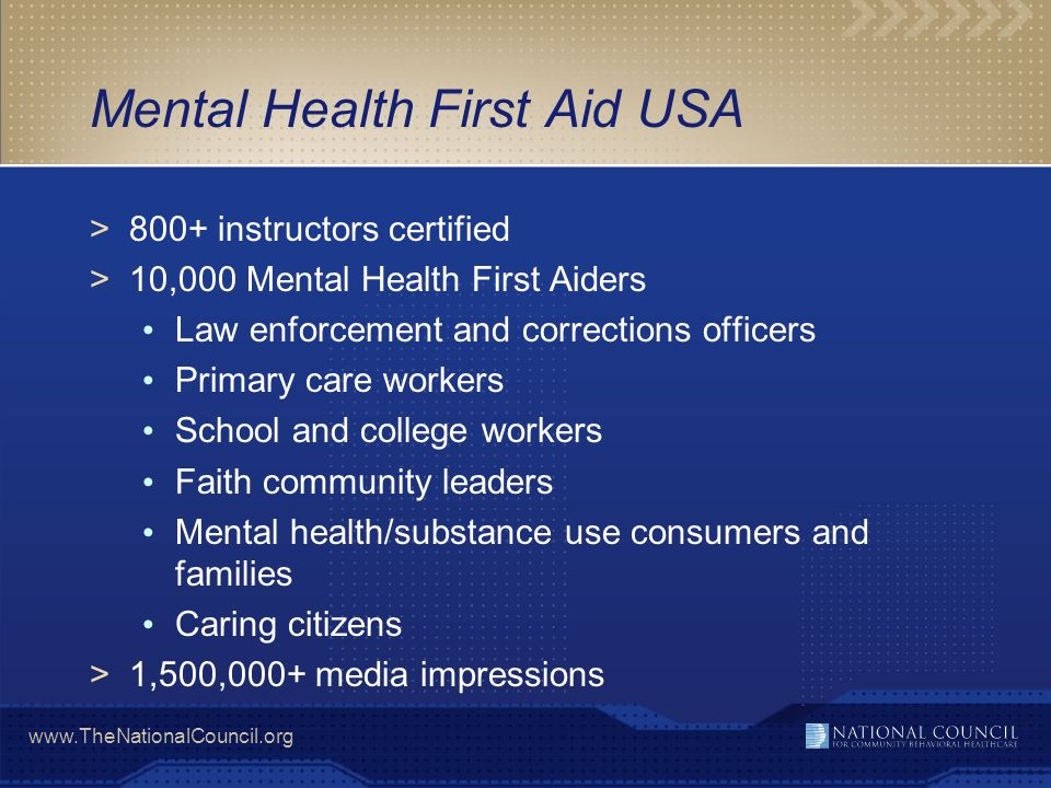 www.TheNationalCouncil.org Mental Health First Aid USA >800+ instructors certified >10,000 Mental Health First Aiders Law enforcement and corrections
