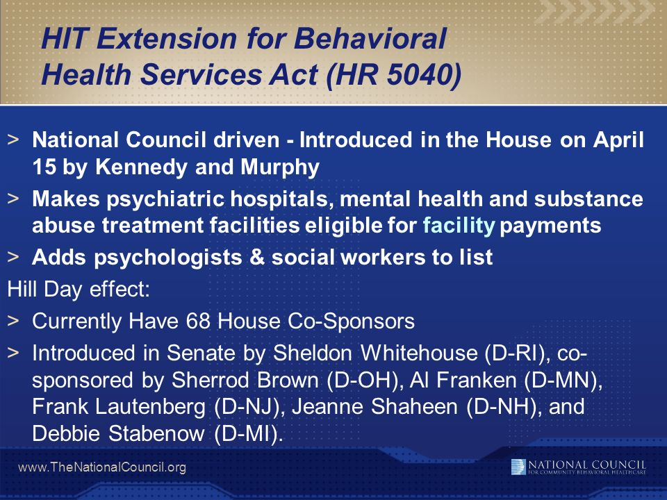 www.TheNationalCouncil.org HIT Extension for Behavioral Health Services Act (HR 5040) >National Council driven - Introduced in the House on April 15 b