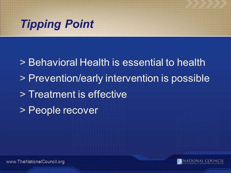 www.TheNationalCouncil.org Tipping Point >Behavioral Health is essential to health >Prevention/early intervention is possible >Treatment is effective