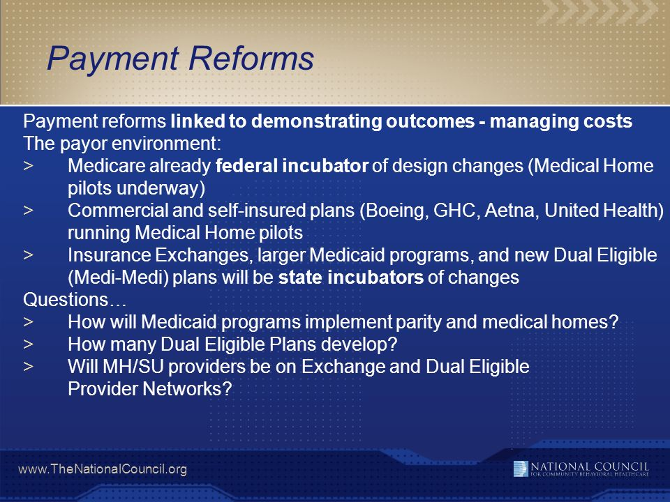 www.TheNationalCouncil.org Payment reforms linked to demonstrating outcomes - managing costs The payor environment: >Medicare already federal incubato