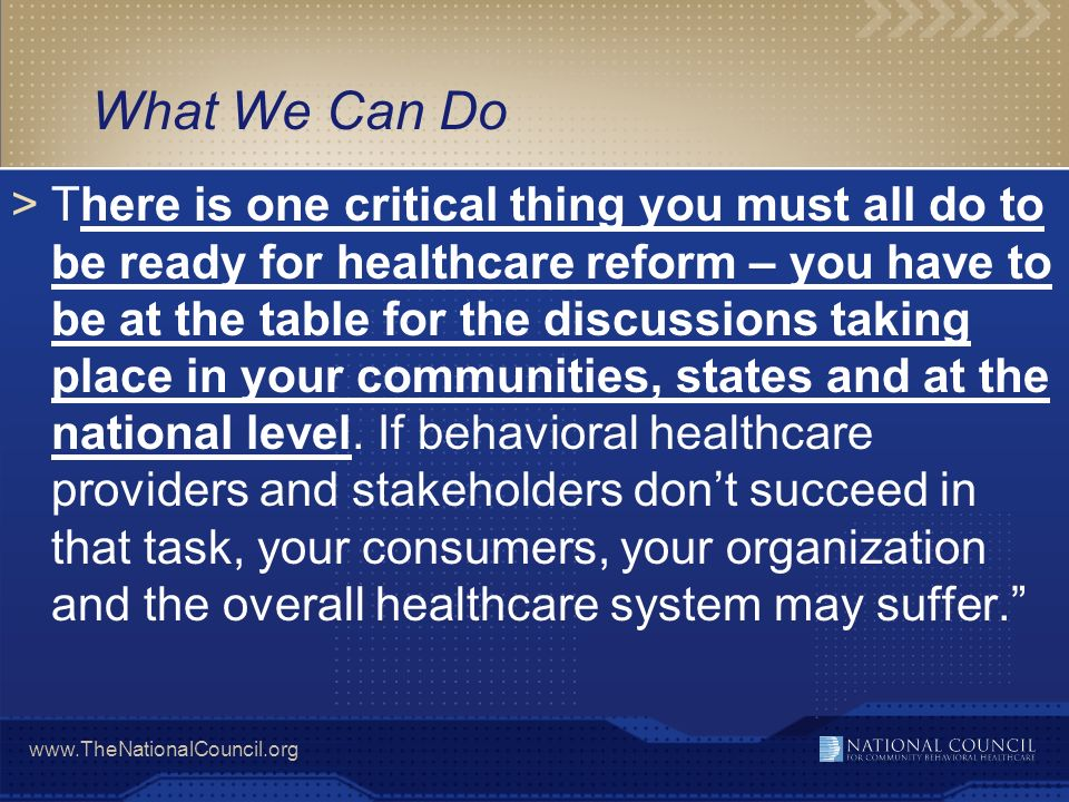 www.TheNationalCouncil.org What We Can Do >There is one critical thing you must all do to be ready for healthcare reform – you have to be at the table