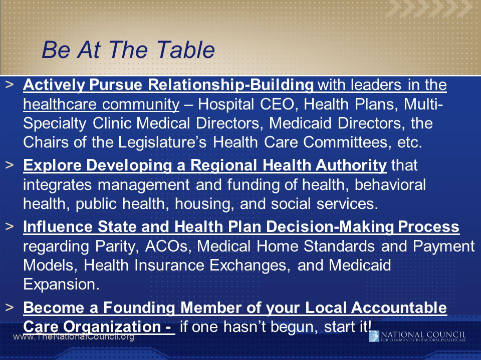 www.TheNationalCouncil.org Be At The Table >Actively Pursue Relationship-Building with leaders in the healthcare community – Hospital CEO, Health Plan