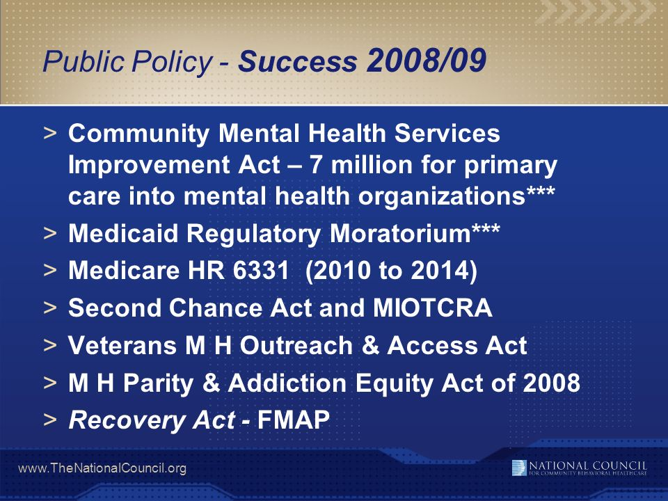 www.TheNationalCouncil.org Success – Healthcare Reform Amendments to reform that passed in one or both chambers: >FQBHC (House Energy and Commerce Committee) >Inclusion of therapeutic foster care in Medicaid (Senate Finance Committee) >$50 million authorization for behavioral-primary care integration grants (Senate HELP Committee) >CMHCs included as eligible providers in Medicaid medical home demonstration program (Senate Finance Committee) >Mental illness classified as eligible chronic illness for Medicaid medical home demo (Senate Finance Committee) >