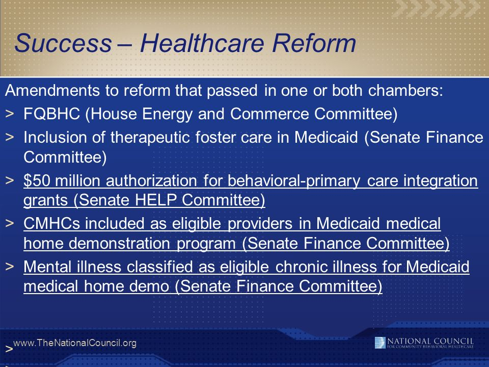 www.TheNationalCouncil.org >ACOs to analyze patient experiences across a population and inform quality improvement strategies Vertical integration of primary care, specialty, hospital providers who share risk for quality and total healthcare costs >ACOs achieve this by addressing 3 barriers Tackle fragmented payment/delivery systems by fostering local, organizational accountability for continuum of care including outcomes, quality and costs Focus provider payments on improved health outcomes, better quality, and reduced costs Support patient choice by providing information on treatment risks and benefits >MH/SU providers must prepare to be a part of ACOs and advocate for bi- directional integration Accountable Care Organizations (ACOs)