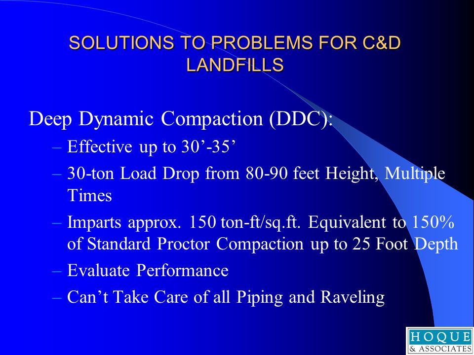SOLUTIONS TO PROBLEMS FOR C&D LANDFILLS Deep Dynamic Compaction (DDC): –Effective up to 30-35 –30-ton Load Drop from 80-90 feet Height, Multiple Times